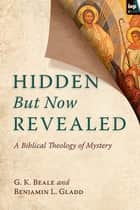 Hidden But Now Revealed - A Biblical Theology Of Mystery ebook by G. K. Beale, Benjamin L. Gladd