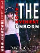 The Inconvenient Unborn ebook by David Carter