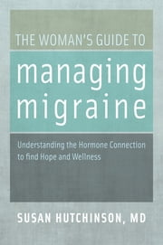 The Woman's Guide to Managing Migraine - Understanding the Hormone Connection to find Hope and Wellness ebook by Susan Hutchinson, MD