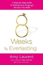 8 Weeks to Everlasting - A Step-By-Step Guide to Getting (and Keeping!) the Guy You Want ebook by Amy Laurent,Kristen McGuiness