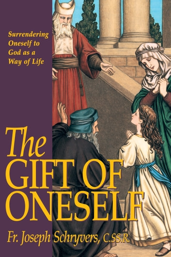 The Gift of Oneself - Surrendering Oneself to God as a Way of Life ebook by Joseph Rev. Fr. Schryvers, C.SS.R.