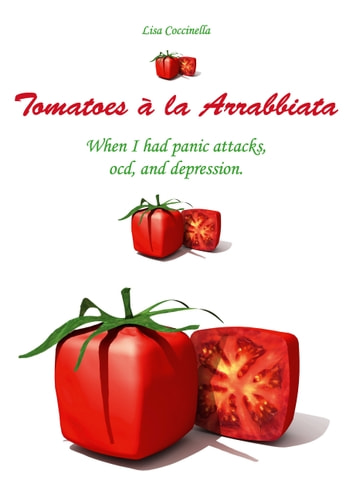 Tomatoes à la Arrabbiata - When I had panic attacks, ocd, and depression. ebook by Lisa Coccinella