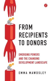 From Recipients to Donors - Emerging powers and the changing development landscape ebook by Emma Mawdsley