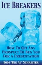 "Ice Breakers! - How To Get Any Prospect To Beg You For A Presentation ebook by Tom ""Big Al"" Schreiter"
