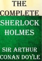The Complete Sherlock Holmes: All 4 Novels and 56 Short Stories ebook by Sir Arthur Conan Doyle, Jean Ambeau