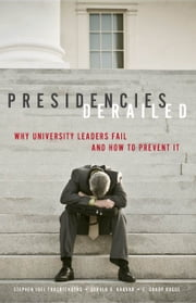 Presidencies Derailed - Why University Leaders Fail and How to Prevent It ebook by Stephen Joel Trachtenberg,Gerald B. Kauvar,E. Grady Bogue