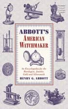 Abbott's American Watchmaker - An Encyclopedia for the Horologist, Jeweler, Gold and Silversmith ebook by Henry G. Abbott
