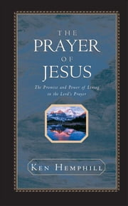 The Prayer of Jesus: The Promise and Power of Living in the Lord's Prayer ebook by Kenneth  S. Hemphill