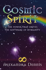 COSMIC SPIRIT - The Power That Drives the Software of Humanity ebook by Alexandra Dennis