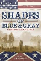 Shades of Blue and Gray: Ghosts of the Civil War ebook by Steve Berman
