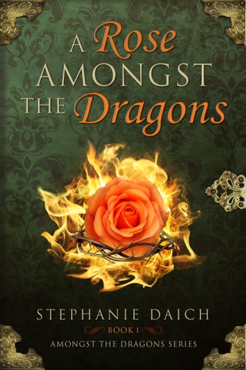 A Rose Amongst the Dragons: Book I ebook by Stephanie Daich