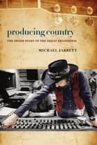 Producing Country - The Inside Story of the Great Recordings ebook by Michael Jarrett