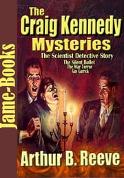 THE CRAIG KENNEDY MYSTERIES - Detective Story ( 11 Works) ebook by Arthur B. Reeve