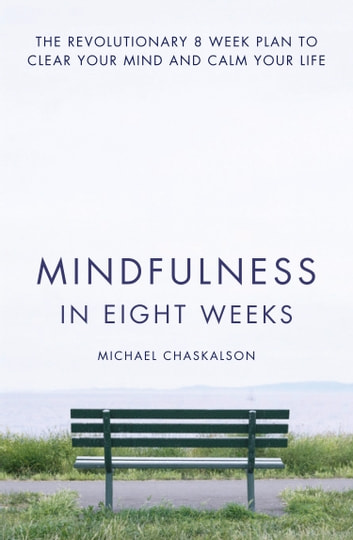 Mindfulness in Eight Weeks: The revolutionary 8 week plan to clear your mind and calm your life ebook by Michael Chaskalson