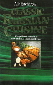 Classic Russian Cuisine: A Magnificent Selection of More Than 400 Traditional Recipes ebook by Alla Sacharow
