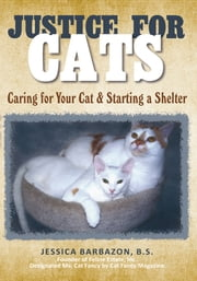 Justice For Cats - Caring for Your Cat & Starting a Shelter ebook by Jessica Barbazon, B.S.
