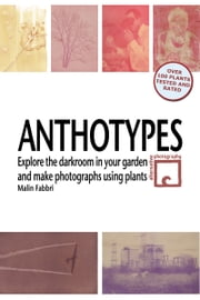 Anthotypes: Explore the Darkroom In Your Garden and Make Photographs Using Plants ebook by Malin Fabbri