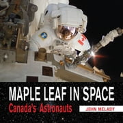 Maple Leaf in Space - Canada's Astronauts ebook by John Melady