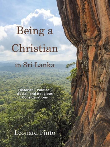 Being a Christian in Sri Lanka - Historical, Political, Social, and Religious Considerations ebook by Leonard Pinto