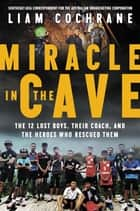 Miracle in the Cave - The 12 Lost Boys, Their Coach, and the Heroes Who Rescued Them ebook by Liam Cochrane