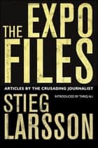 The Expo Files - Articles by the Crusading Journalist ebook by Laurie Thompson, Stieg Larsson, Daniel Poohl,...