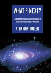 What's Next? - A Compilation Giving a Broad-brush Overview of Æviternity, the Existence-Continuum ebook by A. Hardin Butler