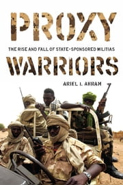 Proxy Warriors - The Rise and Fall of State-Sponsored Militias ebook by Ariel Ahram