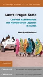 Law's Fragile State - Colonial, Authoritarian, and Humanitarian Legacies in Sudan ebook by Mark Fathi Massoud