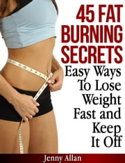 45 Fat Burning Secrets: Easy Ways To Lose Weight Fast and Keep It Off ebook by Jenny Allan