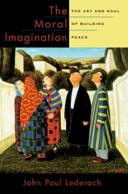 The Moral Imagination - The Art and Soul of Building Peace ebook by John Paul Lederach