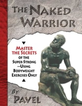 The Naked Warrior: Master the Secrets of the super-Strong--Using Bodyweight Exercises Only - Master the Secrets of the super-Strong--Using Bodyweight Exercises Only ebook by Tsatsouline, Pavel