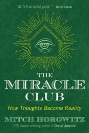 The Miracle Club - How Thoughts Become Reality ebook by Mitch Horowitz