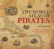 World Atlas of Pirates - Treasures And Treachery On The Seven Seas--In Maps, Tall Tales, And Pictures ebook by Angus Konstam