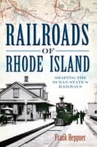 Railroads of Rhode Island - Shaping the Ocean State's Railways eBook by Frank Heppner