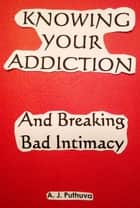Knowing Your Addiction Breaking Bad Intimacy ebook by A. J. Puthuva