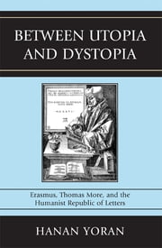 Between Utopia and Dystopia - Erasmus, Thomas More, and the Humanist Republic of Letters ebook by Hanan Yoran