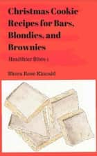 Christmas Cookie Recipes for Bars, Blondies, & Brownies - Healthier Bites 1 ebook by Shera Rose Kincaid