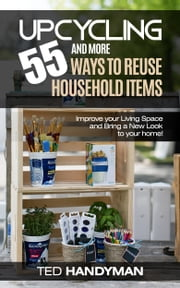 Upcycling: 55 and More Ways to Reuse Household Items: Improve Your Living Space and Bring a New Look to Your Home! ebook by Ted Handyman