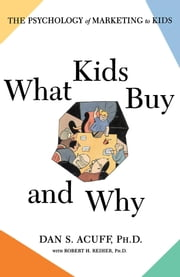What Kids Buy - The Psychology of Marketing to Kids ebook by Robert H Reiher, Ph.D.,Daniel Acuff