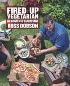 Fired Up: Vegetarian ebook by Ross Dobson