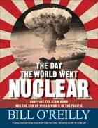 The Day the World Went Nuclear - Dropping the Atom Bomb and the End of World War II in the Pacific eBook by Bill O'Reilly