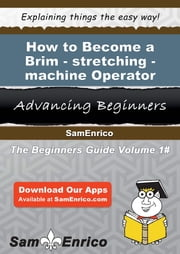 How to Become a Brim-stretching-machine Operator - How to Become a Brim-stretching-machine Operator ebook by Dominique Ragan