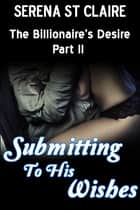 Submitting to his Wishes (The Billionaire's Desire Part 3) ebook by Serena St Claire