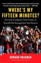 Where's My Fifteen Minutes? - Get Your Company, Your Cause, or Yourself the Recognition You Deserve eBook by Howard Bragman