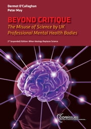 Beyond Critique - The Misuse of Science by UK Professional Mental Health Bodies [2nd (expanded) Edition] When Ideology Replaces Science ebook by Dermot O'Callaghan,Peter May