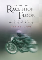 From The Race Shop Floor - A Story Of Motorcycle Racing ebook by Hedley J. Cox