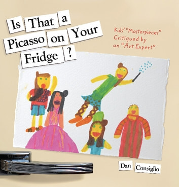 "Is That a Picasso on Your Fridge? - Kids' ""Masterpieces"" Critiqued by an ""Art Expert"" ebook by Dan Consiglio"
