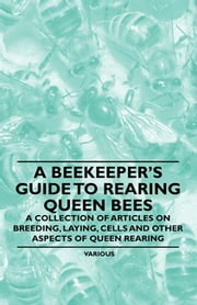 A Beekeeper's Guide to Rearing Queen Bees - A Collection of Articles on Breeding, Laying, Cells and Other Aspects of Queen Rearing ebook by Various