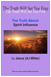 The Truth About: Spirit Influence ebook by Jesus (AJ Miller)