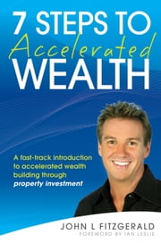 7 Steps to Accelerated Wealth - A Fast-track Introduction to Accelerated Wealth Building Through Property Investment ebook by John L. Fitzgerald,Ian Leslie